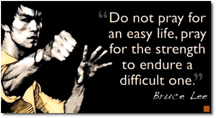 Do not pray for an easy life, says Bruce Lee. Rather, pray for the strength to endure a difficult one.